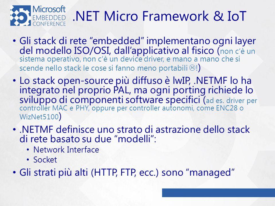 .NET Micro Framework & IoT Gli stack di rete embedded implementano ogni layer del modello ISO/OSI, dallapplicativo al fisico ( non cè un sistema operativo, non cè un device driver, e mano a mano che si scende nello stack le cose si fanno meno portabili .