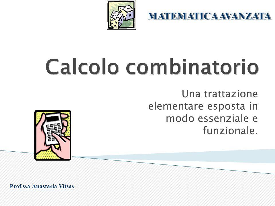 Calcolo combinatorio Una trattazione elementare esposta in modo essenziale e funzionale. Prof.ssa Anastasia Vitsas MATEMATICA AVANZATA