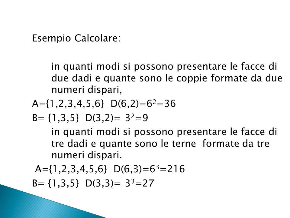 Esempio Calcolare: in quanti modi si possono presentare le facce di due dadi e quante sono le coppie formate da due numeri dispari, A={1,2,3,4,5,6} D(