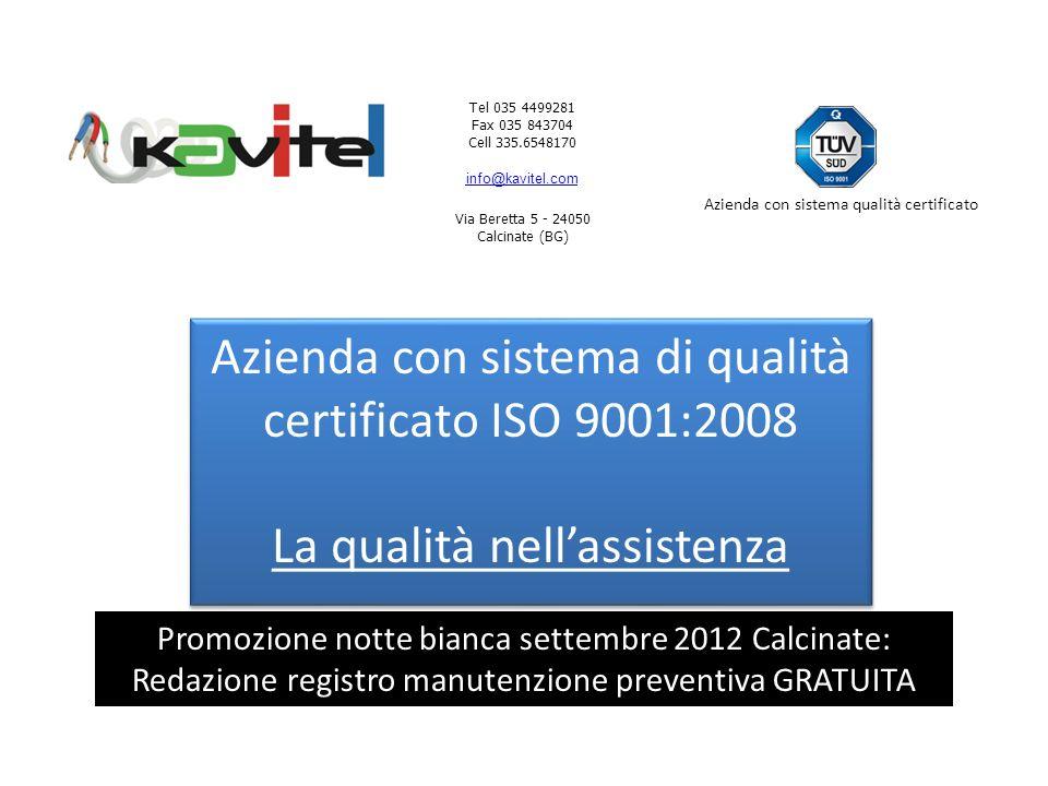 Tel 035 4499281 Fax 035 843704 Cell 335.6548170 info@kavitel.com Via Beretta 5 - 24050 Calcinate (BG) Azienda con sistema qualità certificato Azienda con sistema di qualità certificato ISO 9001:2008 La qualità nellassistenza Azienda con sistema di qualità certificato ISO 9001:2008 La qualità nellassistenza Promozione notte bianca settembre 2012 Calcinate: Redazione registro manutenzione preventiva GRATUITA
