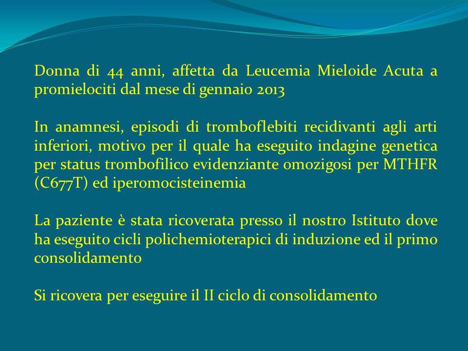 Donna di 44 anni, affetta da Leucemia Mieloide Acuta a promielociti dal mese di gennaio 2013 In anamnesi, episodi di tromboflebiti recidivanti agli arti inferiori, motivo per il quale ha eseguito indagine genetica per status trombofilico evidenziante omozigosi per MTHFR (C677T) ed iperomocisteinemia La paziente è stata ricoverata presso il nostro Istituto dove ha eseguito cicli polichemioterapici di induzione ed il primo consolidamento Si ricovera per eseguire il II ciclo di consolidamento