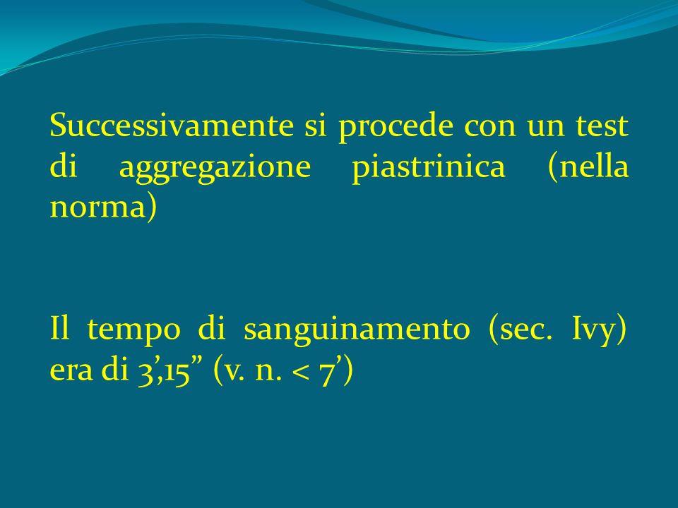 Successivamente si procede con un test di aggregazione piastrinica (nella norma) Il tempo di sanguinamento (sec.