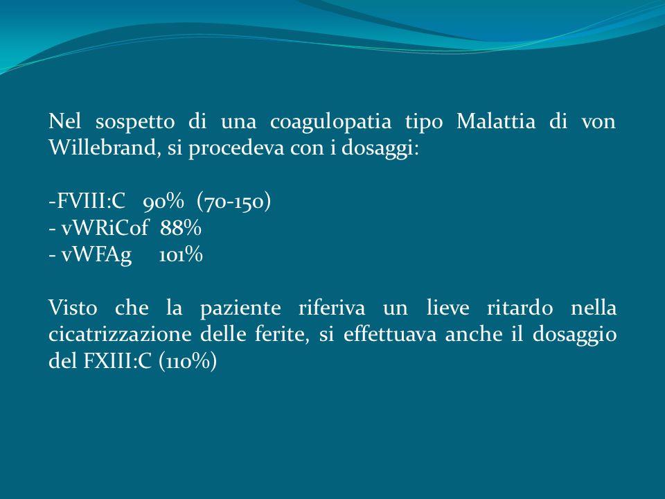 Nel sospetto di una coagulopatia tipo Malattia di von Willebrand, si procedeva con i dosaggi: -FVIII:C 90% (70-150) - vWRiCof 88% - vWFAg 101% Visto che la paziente riferiva un lieve ritardo nella cicatrizzazione delle ferite, si effettuava anche il dosaggio del FXIII:C (110%)