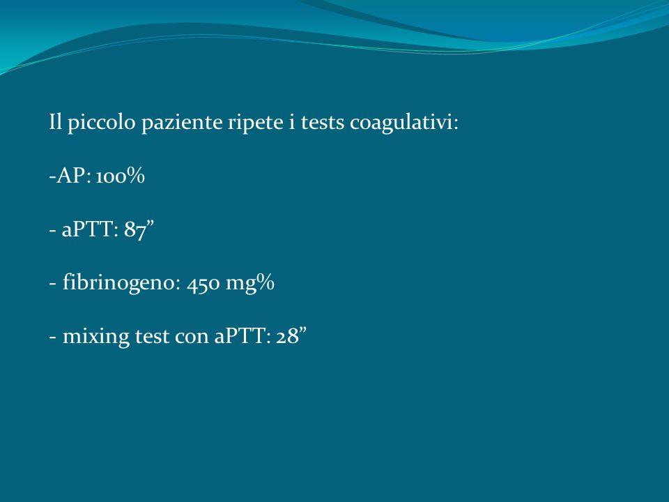 Il piccolo paziente ripete i tests coagulativi: -AP: 100% - aPTT: 87 - fibrinogeno: 450 mg% - mixing test con aPTT: 28