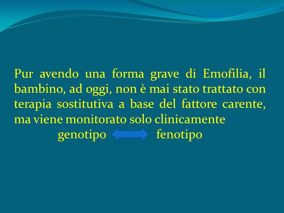 Pur avendo una forma grave di Emofilia, il bambino, ad oggi, non è mai stato trattato con terapia sostitutiva a base del fattore carente, ma viene monitorato solo clinicamente genotipo fenotipo
