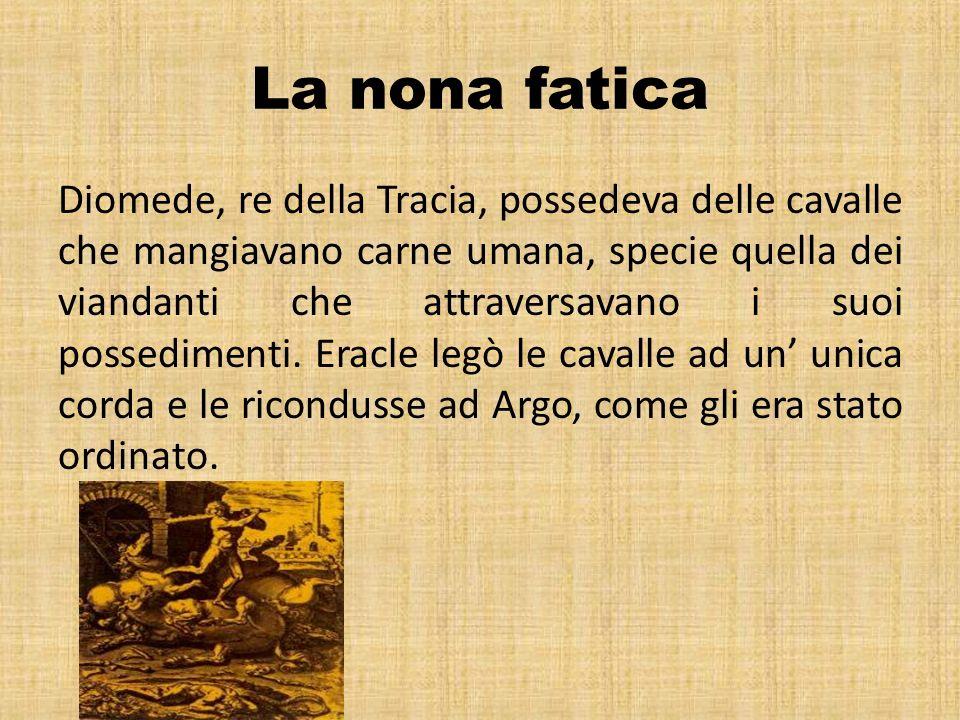 La nona fatica Diomede, re della Tracia, possedeva delle cavalle che mangiavano carne umana, specie quella dei viandanti che attraversavano i suoi pos