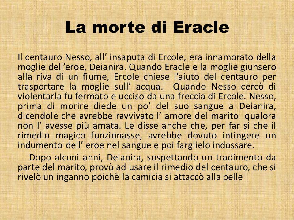 La morte di Eracle Il centauro Nesso, all insaputa di Ercole, era innamorato della moglie delleroe, Deianira. Quando Eracle e la moglie giunsero alla