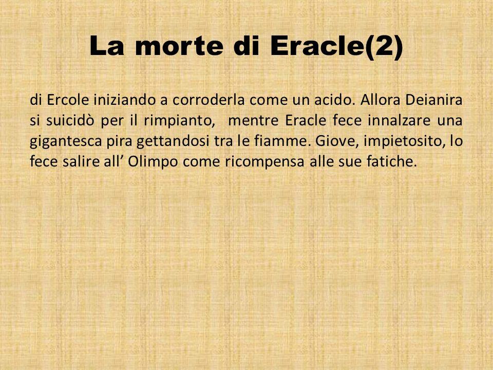 La morte di Eracle(2) di Ercole iniziando a corroderla come un acido. Allora Deianira si suicidò per il rimpianto, mentre Eracle fece innalzare una gi