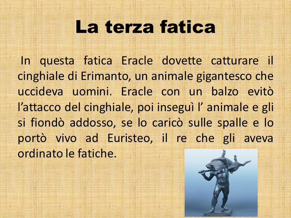 La terza fatica In questa fatica Eracle dovette catturare il cinghiale di Erimanto, un animale gigantesco che uccideva uomini. Eracle con un balzo evi