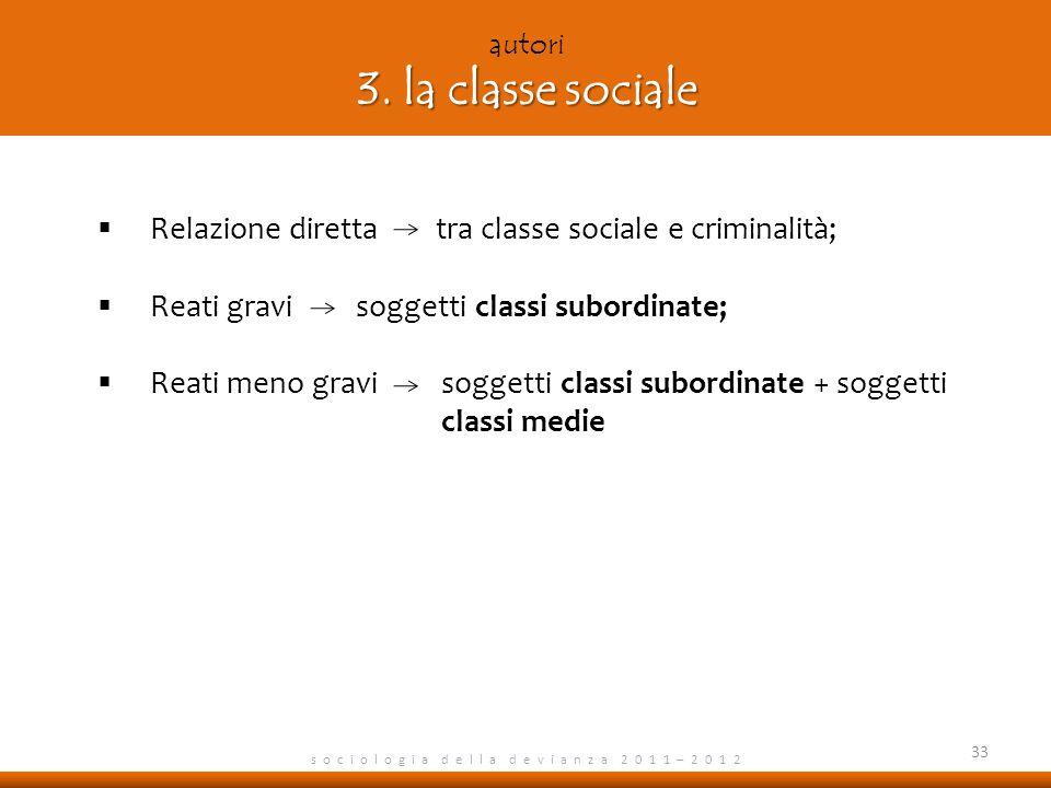 3. la classe sociale autori 3. la classe sociale s o c i o l o g i a d e l l a d e v i a n z a 2 0 1 1 – 2 0 1 2 Relazione diretta tra classe sociale