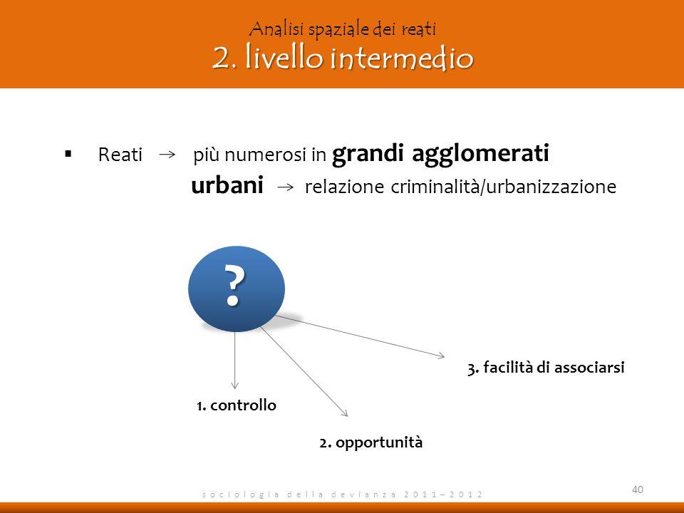 s o c i o l o g i a d e l l a d e v i a n z a 2 0 1 1 – 2 0 1 2 Reati più numerosi in grandi agglomerati urbani relazione criminalità/urbanizzazione 4