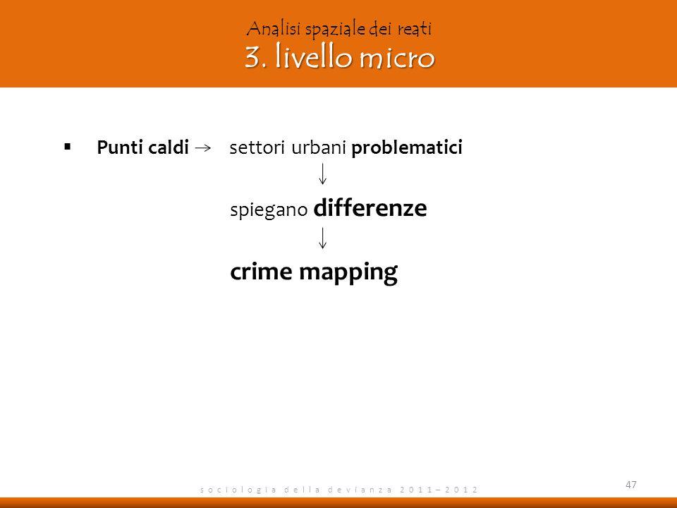 s o c i o l o g i a d e l l a d e v i a n z a 2 0 1 1 – 2 0 1 2 Punti caldi settori urbani problematici spiegano differenze crime mapping 47 3. livell