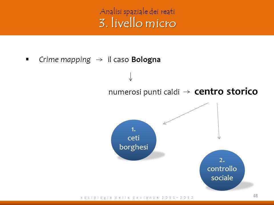 s o c i o l o g i a d e l l a d e v i a n z a 2 0 1 1 – 2 0 1 2 Crime mapping il caso Bologna numerosi punti caldi centro storico 48 3. livello micro