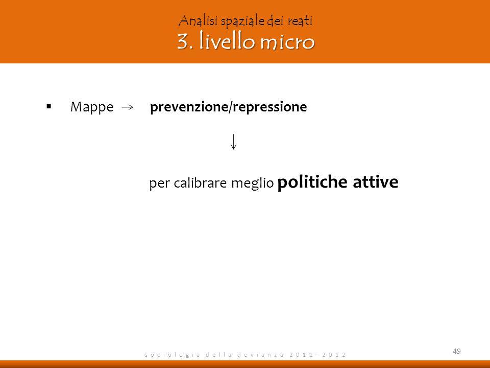 s o c i o l o g i a d e l l a d e v i a n z a 2 0 1 1 – 2 0 1 2 Mappe prevenzione/repressione per calibrare meglio politiche attive 49 3.