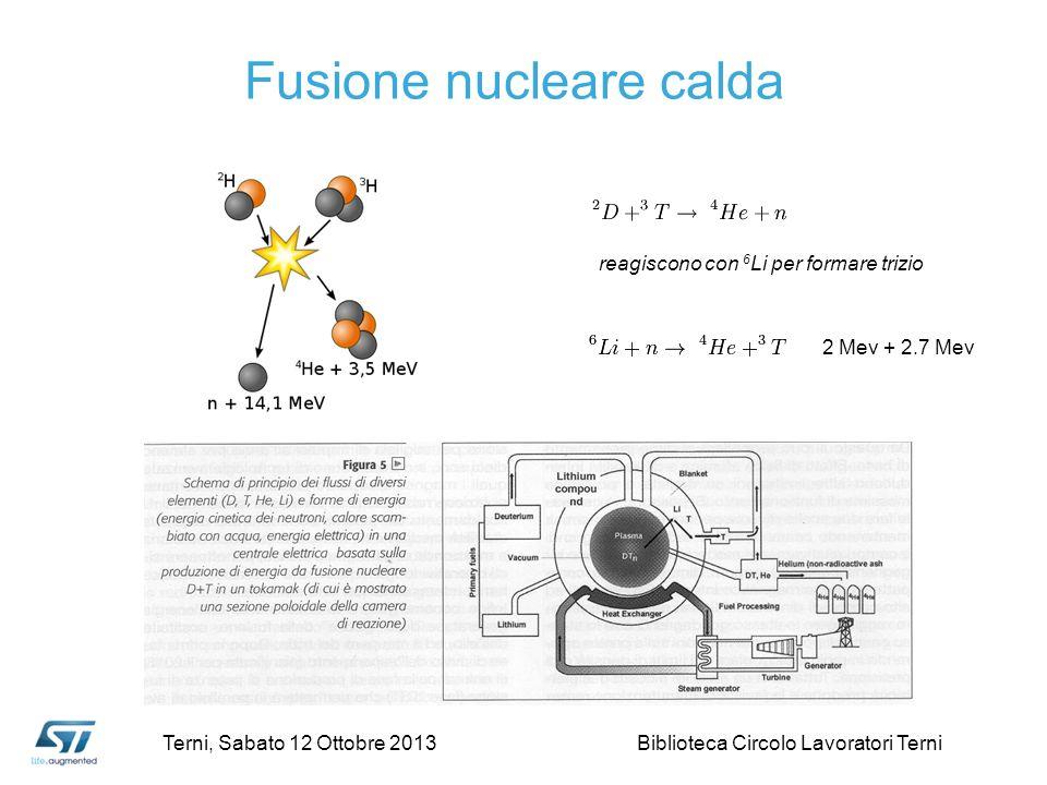 reagiscono con 6 Li per formare trizio 2 Mev + 2.7 Mev Fusione nucleare calda Terni, Sabato 12 Ottobre 2013 Biblioteca Circolo Lavoratori Terni