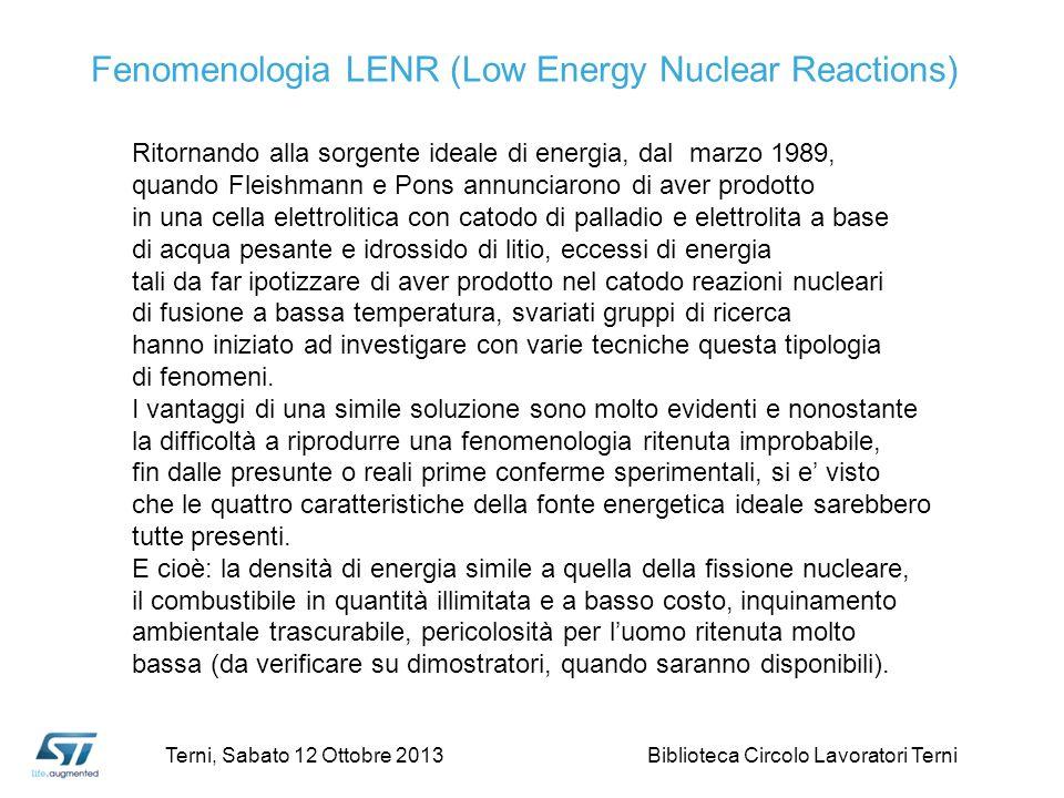 Fenomenologia LENR (Low Energy Nuclear Reactions) Ritornando alla sorgente ideale di energia, dal marzo 1989, quando Fleishmann e Pons annunciarono di aver prodotto in una cella elettrolitica con catodo di palladio e elettrolita a base di acqua pesante e idrossido di litio, eccessi di energia tali da far ipotizzare di aver prodotto nel catodo reazioni nucleari di fusione a bassa temperatura, svariati gruppi di ricerca hanno iniziato ad investigare con varie tecniche questa tipologia di fenomeni.
