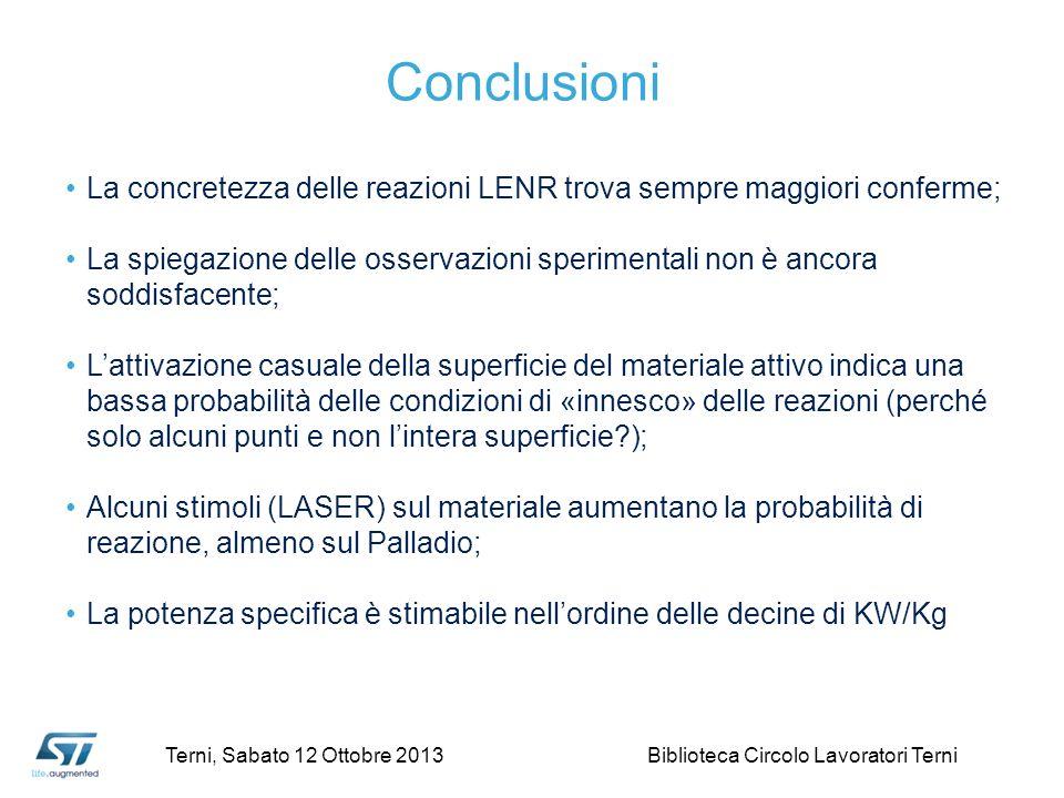Conclusioni La concretezza delle reazioni LENR trova sempre maggiori conferme; La spiegazione delle osservazioni sperimentali non è ancora soddisfacente; Lattivazione casuale della superficie del materiale attivo indica una bassa probabilità delle condizioni di «innesco» delle reazioni (perché solo alcuni punti e non lintera superficie ); Alcuni stimoli (LASER) sul materiale aumentano la probabilità di reazione, almeno sul Palladio; La potenza specifica è stimabile nellordine delle decine di KW/Kg Terni, Sabato 12 Ottobre 2013 Biblioteca Circolo Lavoratori Terni