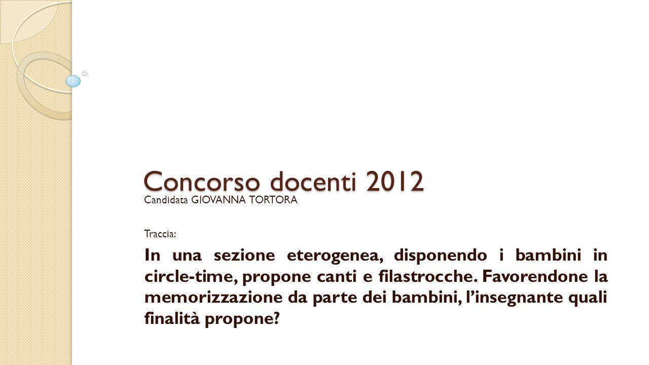 Concorso docenti 2012 Candidata GIOVANNA TORTORA Traccia: In una sezione eterogenea, disponendo i bambini in circle-time, propone canti e filastrocche