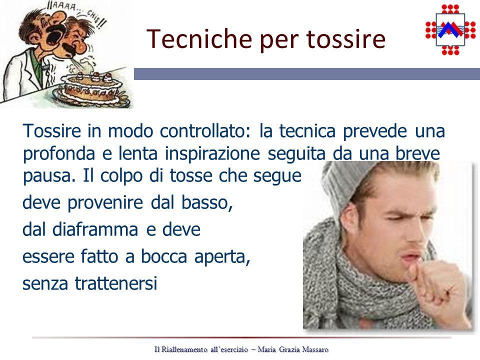 27 Il Riallenamento allesercizio – Maria Grazia Massaro Tecniche per tossire Tossire in modo controllato: la tecnica prevede una profonda e lenta inspirazione seguita da una breve pausa.