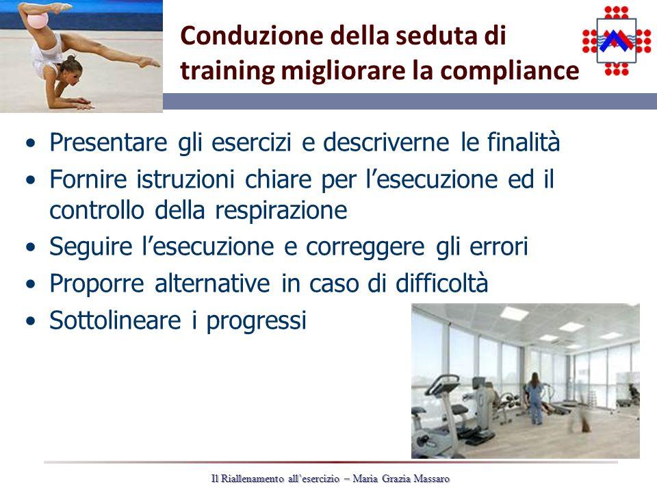 34 Il Riallenamento allesercizio – Maria Grazia Massaro Conduzione della seduta di training migliorare la compliance Presentare gli esercizi e descriv
