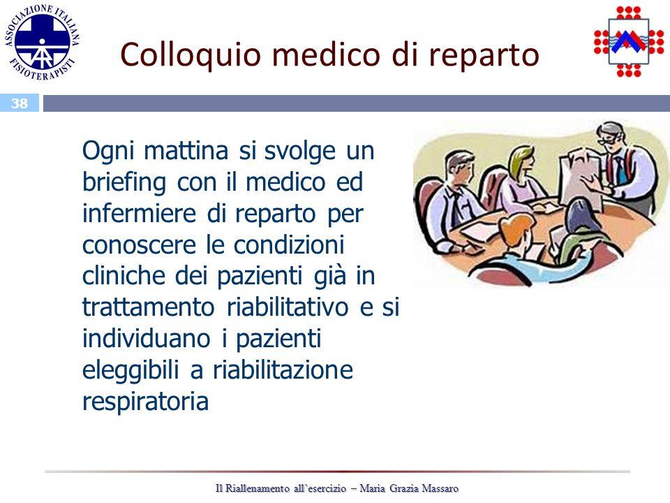 38 Il Riallenamento allesercizio – Maria Grazia Massaro Colloquio medico di reparto Ogni mattina si svolge un briefing con il medico ed infermiere di