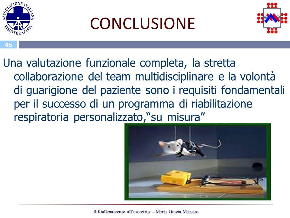 45 Il Riallenamento allesercizio – Maria Grazia Massaro CONCLUSIONE Una valutazione funzionale completa, la stretta collaborazione del team multidisci