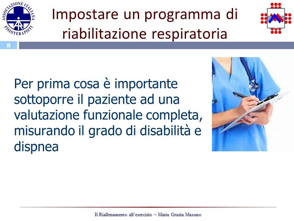 8 Il Riallenamento allesercizio – Maria Grazia Massaro Impostare un programma di riabilitazione respiratoria Per prima cosa è importante sottoporre il paziente ad una valutazione funzionale completa, misurando il grado di disabilità e dispnea