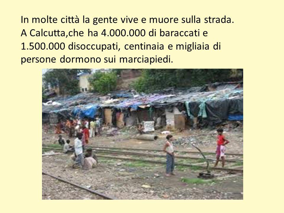 In molte città la gente vive e muore sulla strada. A Calcutta,che ha 4.000.000 di baraccati e 1.500.000 disoccupati, centinaia e migliaia di persone d
