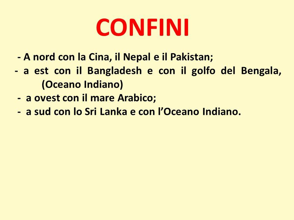 CONFINI - A nord con la Cina, il Nepal e il Pakistan; - a est con il Bangladesh e con il golfo del Bengala, (Oceano Indiano) - a ovest con il mare Ara