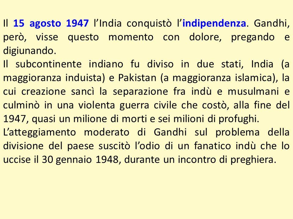 Il 15 agosto 1947 lIndia conquistò lindipendenza. Gandhi, però, visse questo momento con dolore, pregando e digiunando. Il subcontinente indiano fu di