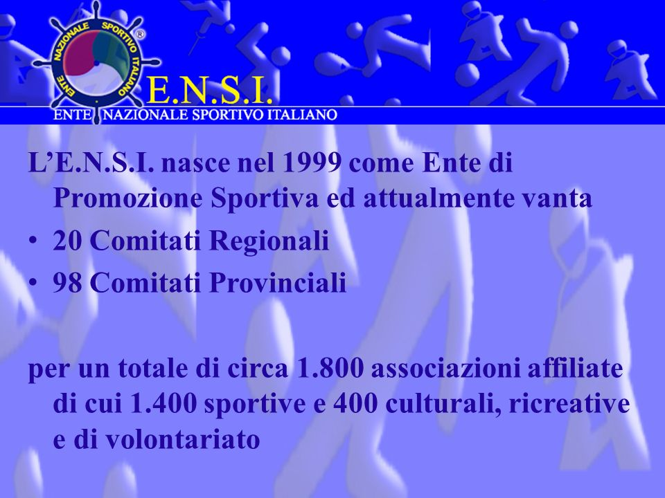 LE.N.S.I. nasce nel 1999 come Ente di Promozione Sportiva ed attualmente vanta 20 Comitati Regionali 98 Comitati Provinciali per un totale di circa 1.