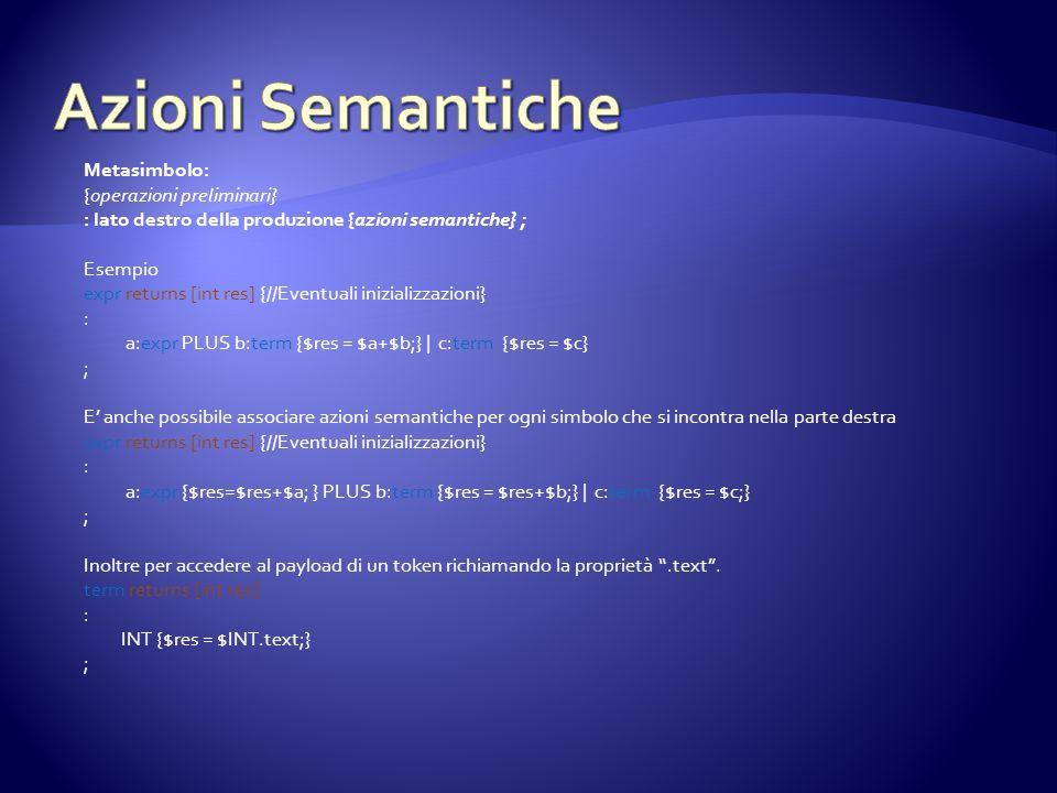 Metasimbolo: {operazioni preliminari} : lato destro della produzione {azioni semantiche} ; Esempio expr returns [int res] {//Eventuali inizializzazioni} : a:expr PLUS b:term {$res = $a+$b;} | c:term {$res = $c} ; E anche possibile associare azioni semantiche per ogni simbolo che si incontra nella parte destra expr returns [int res] {//Eventuali inizializzazioni} : a:expr {$res=$res+$a; } PLUS b:term {$res = $res+$b;} | c:term {$res = $c;} ; Inoltre per accedere al payload di un token richiamando la proprietà.text.