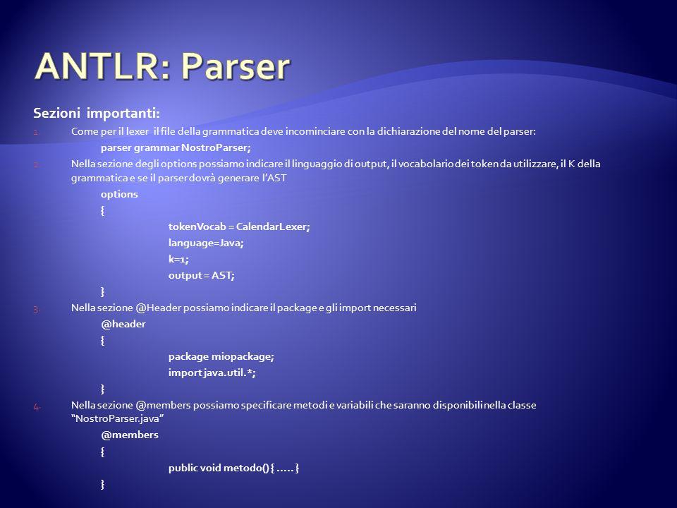 Sezioni importanti: 1.Come per il lexer il file della grammatica deve incominciare con la dichiarazione del nome del parser: parser grammar NostroParser; 2.Nella sezione degli options possiamo indicare il linguaggio di output, il vocabolario dei token da utilizzare, il K della grammatica e se il parser dovrà generare lAST options { tokenVocab = CalendarLexer; language=Java; k=1; output = AST; } 3.Nella sezione @Header possiamo indicare il package e gli import necessari @header { package miopackage; import java.util.*; } 4.Nella sezione @members possiamo specificare metodi e variabili che saranno disponibili nella classe NostroParser.java @members { public void metodo() {.....