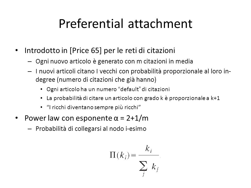 Preferential attachment Introdotto in [Price 65] per le reti di citazioni – Ogni nuovo articolo è generato con m citazioni in media – I nuovi articoli citano I vecchi con probabilità proporzionale al loro in- degree (numero di citazioni che già hanno) Ogni articolo ha un numero default di citazioni La probabilità di citare un articolo con grado k è proporzionale a k+1 I ricchi diventano sempre più ricchi Power law con esponente α = 2+1/m – Probabilità di collegarsi al nodo i-esimo