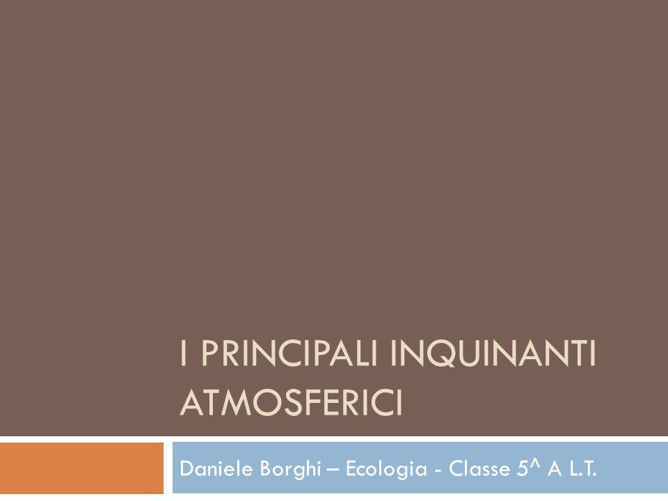 I PRINCIPALI INQUINANTI ATMOSFERICI Daniele Borghi – Ecologia - Classe 5^ A L.T.