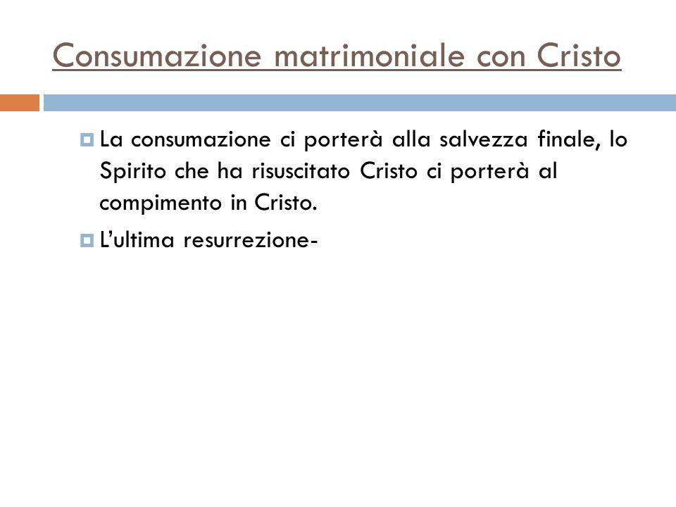 Consumazione matrimoniale con Cristo La consumazione ci porterà alla salvezza finale, lo Spirito che ha risuscitato Cristo ci porterà al compimento in