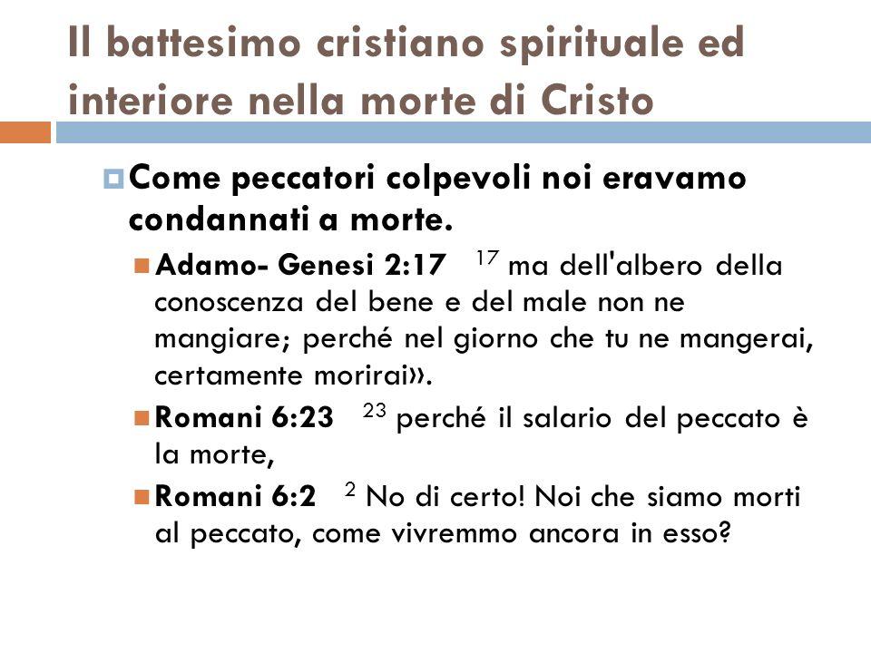 Il battesimo cristiano spirituale ed interiore nella morte di Cristo Come peccatori colpevoli noi eravamo condannati a morte. Adamo- Genesi 2:17 17 ma