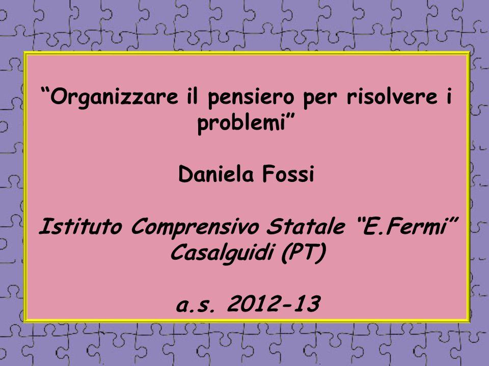 Organizzare il pensiero per risolvere i problemi Daniela Fossi Istituto Comprensivo Statale E.Fermi Casalguidi (PT) a.s.