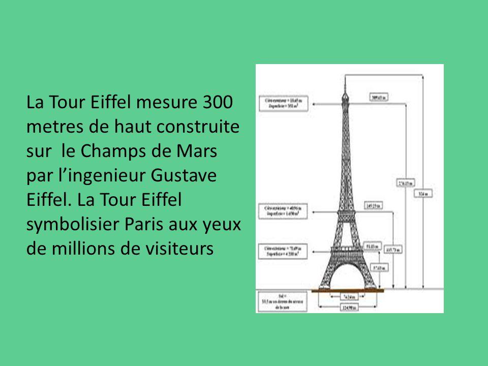 La Tour Eiffel mesure 300 metres de haut construite sur le Champs de Mars par lingenieur Gustave Eiffel. La Tour Eiffel symbolisier Paris aux yeux de