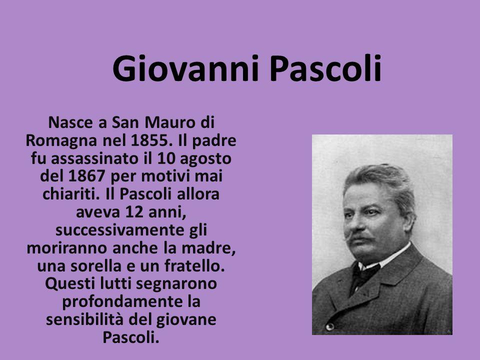 Giovanni Pascoli Nasce a San Mauro di Romagna nel 1855. Il padre fu assassinato il 10 agosto del 1867 per motivi mai chiariti. Il Pascoli allora aveva