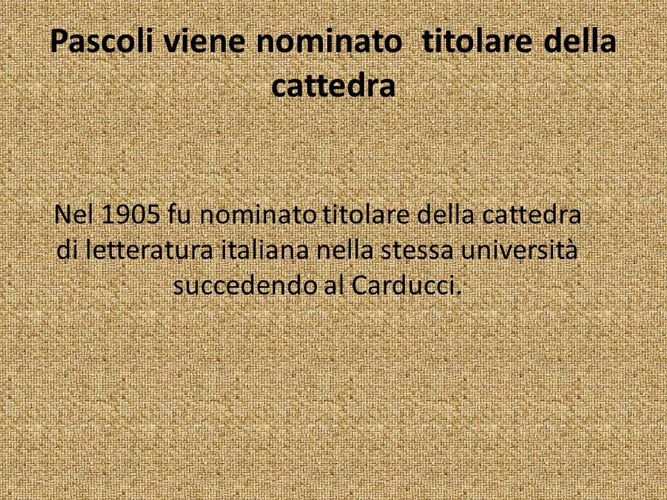 Pascoli viene nominato titolare della cattedra Nel 1905 fu nominato titolare della cattedra di letteratura italiana nella stessa università succedendo