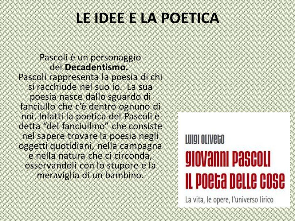 LE IDEE E LA POETICA Pascoli è un personaggio del Decadentismo. Pascoli rappresenta la poesia di chi si racchiude nel suo io. La sua poesia nasce dall