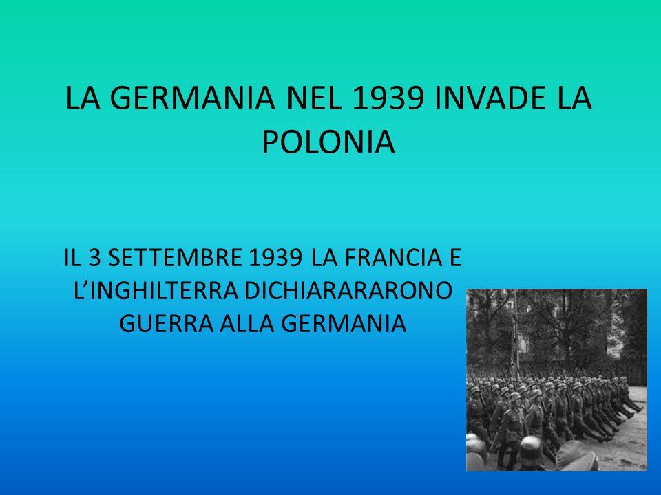 LA GERMANIA NEL 1939 INVADE LA POLONIA IL 3 SETTEMBRE 1939 LA FRANCIA E LINGHILTERRA DICHIARARARONO GUERRA ALLA GERMANIA