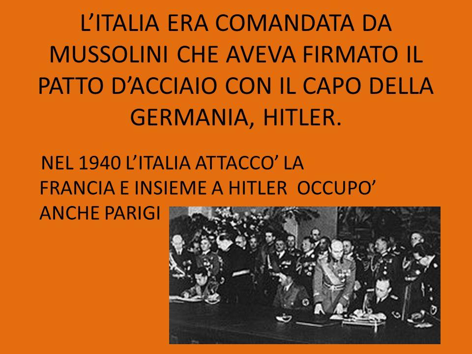 LITALIA ERA COMANDATA DA MUSSOLINI CHE AVEVA FIRMATO IL PATTO DACCIAIO CON IL CAPO DELLA GERMANIA, HITLER. NEL 1940 LITALIA ATTACCO LA FRANCIA E INSIE