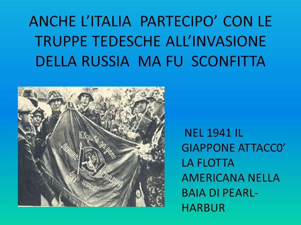 ANCHE LITALIA PARTECIPO CON LE TRUPPE TEDESCHE ALLINVASIONE DELLA RUSSIA MA FU SCONFITTA NEL 1941 IL GIAPPONE ATTACC0 LA FLOTTA AMERICANA NELLA BAIA D