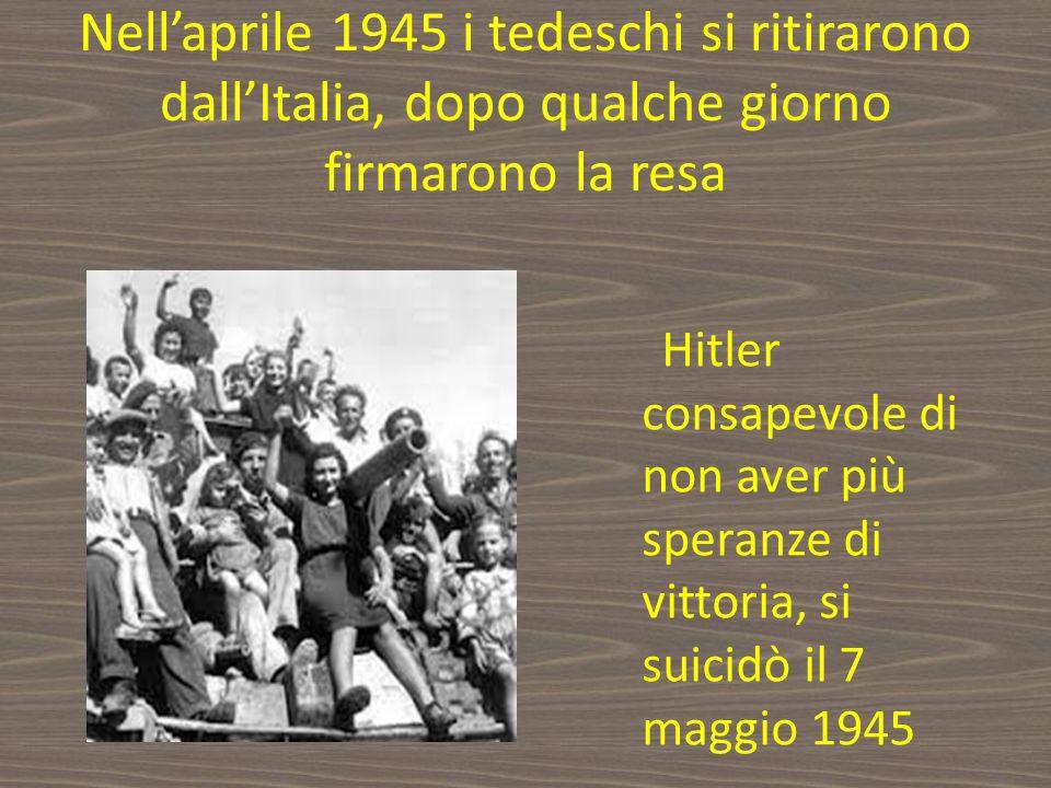 Nellaprile 1945 i tedeschi si ritirarono dallItalia, dopo qualche giorno firmarono la resa Hitler consapevole di non aver più speranze di vittoria, si