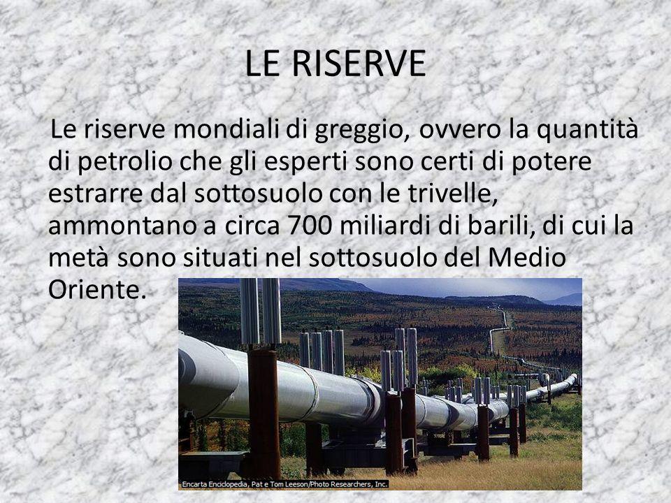 LE RISERVE Le riserve mondiali di greggio, ovvero la quantità di petrolio che gli esperti sono certi di potere estrarre dal sottosuolo con le trivelle