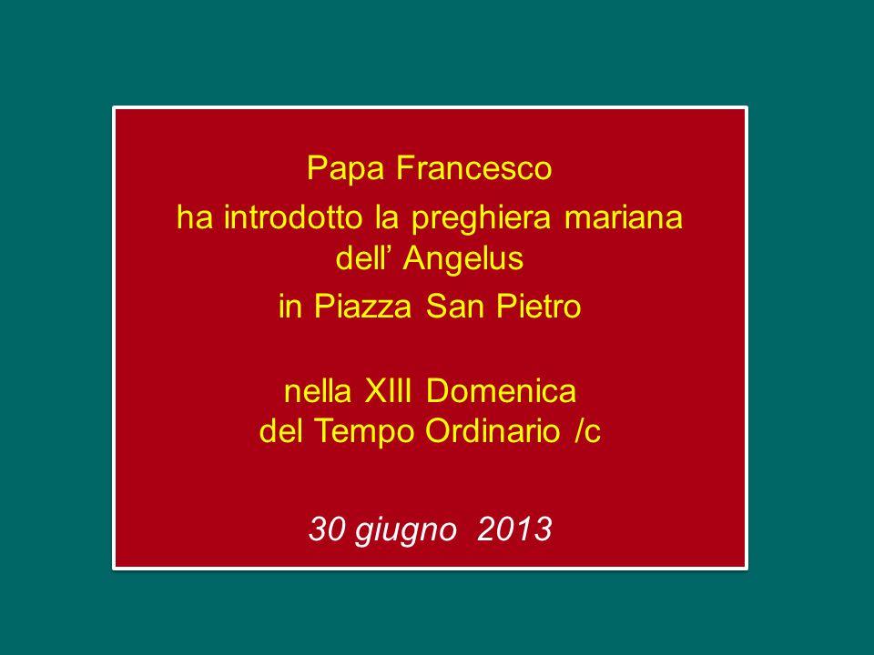 Papa Francesco ha introdotto la preghiera mariana dell Angelus in Piazza San Pietro nella XIII Domenica del Tempo Ordinario /c 30 giugno 2013 Papa Francesco ha introdotto la preghiera mariana dell Angelus in Piazza San Pietro nella XIII Domenica del Tempo Ordinario /c 30 giugno 2013
