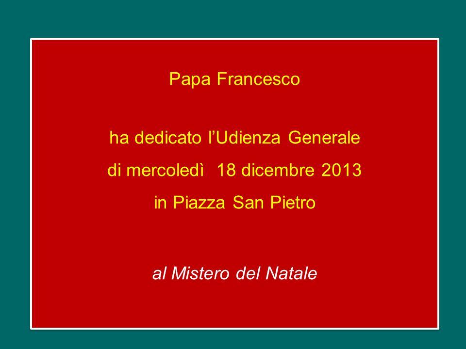 Papa Francesco ha dedicato lUdienza Generale di mercoledì 18 dicembre 2013 in Piazza San Pietro al Mistero del Natale Papa Francesco ha dedicato lUdienza Generale di mercoledì 18 dicembre 2013 in Piazza San Pietro al Mistero del Natale