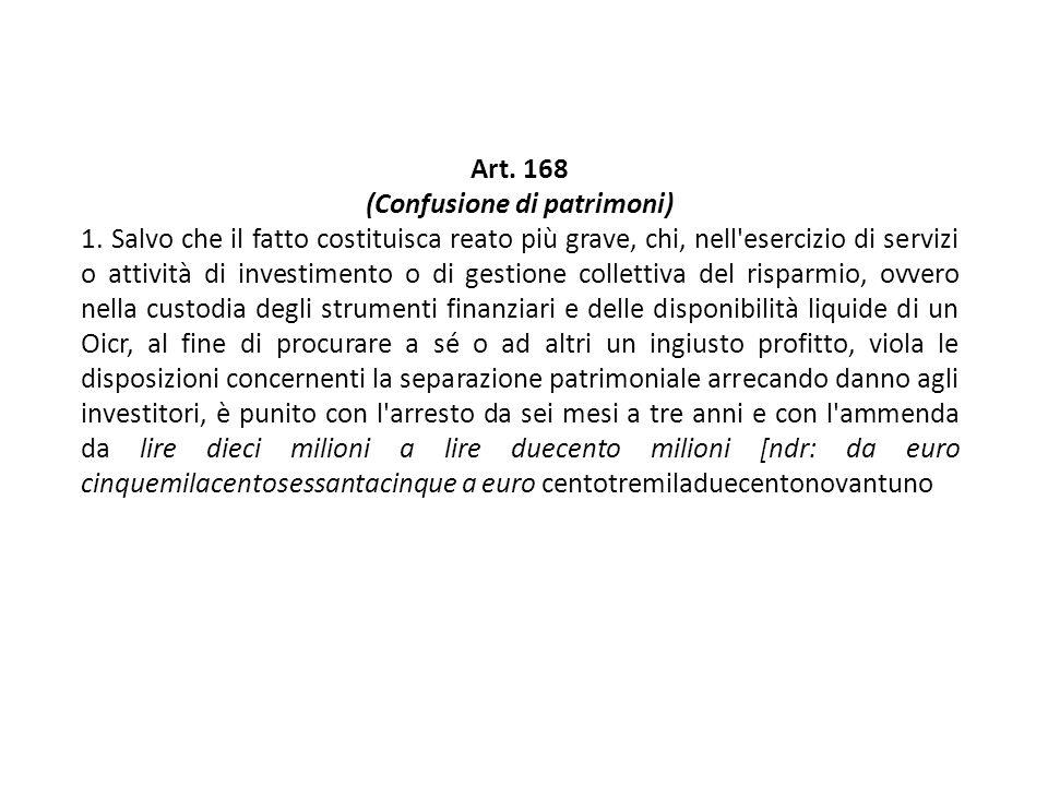 Art. 168 (Confusione di patrimoni) 1. Salvo che il fatto costituisca reato più grave, chi, nell'esercizio di servizi o attività di investimento o di g